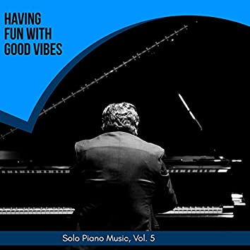 Having Fun With Good Vibes - Solo Piano Music, Vol. 5