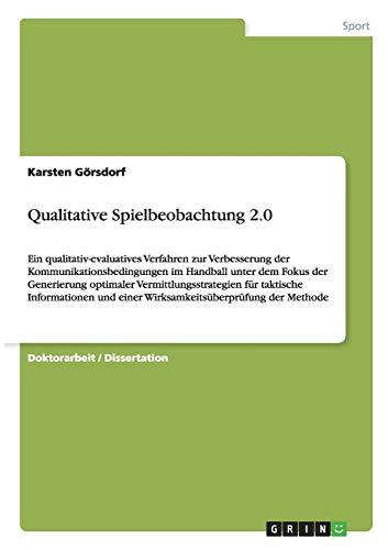 Qualitative Spielbeobachtung 2.0: Ein qualitativ-evaluatives Verfahren zur Verbesserung der Kommunikationsbedingungen im Handball unter dem Fokus der ... und einer Wirksamkeitsüberprüfung der Methode