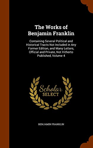 Download The Works of Benjamin Franklin: Containing Several Political and Historical Tracts Not Included in Any Former Edition, and Many Letters, Official and Private, Not Hitherto Published, Volume 4 1346238812