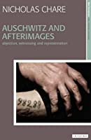 Auschwitz and Afterimages: Abjection, Witnessing and Representation (New Encounters Arts, Cultures, Concepts; New Encounters Monographs)