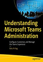 Understanding Microsoft Teams Administration: Configure, Customize, and Manage the Teams Experience Front Cover