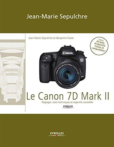 Le Canon 7D Mark II: Réglages, tests techniques et objectifs conseillés / Inclus 44 tests d'objectifs Canon et compatibles ! (French Edition)