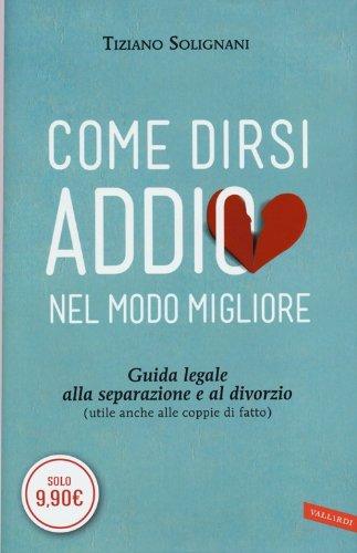 Come dirsi addio nel modo migliore. Guida legale alla separazione e al divorzio (utile anche alle coppie di fatto) by Tiziano Solignani