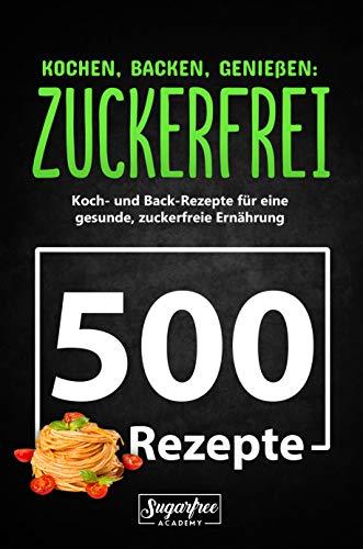 KOCHEN, BACKEN, GENIEßEN: ZUCKERFREI!: 500 zuckerfreie Koch- und Backrezepte für eine gesunde, zuckerfreie Ernährung   Zuckerfrei leben trotz süßem Gebäck, Nachtisch und verführerischen Getränken
