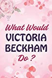 What Would VICTORIA BECKHAM Do?: Notebook Journal for Writing Notes. VICTORIA BECKHAM Notebook/ Journal/ Notepad/ Diary for Perfect gifts idea