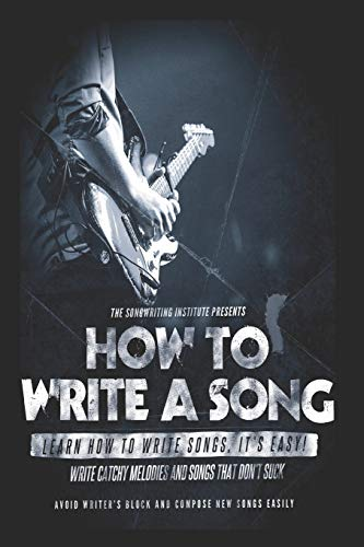 How to write a song: Write Catchy Melodies and Songs that don\'t Suck