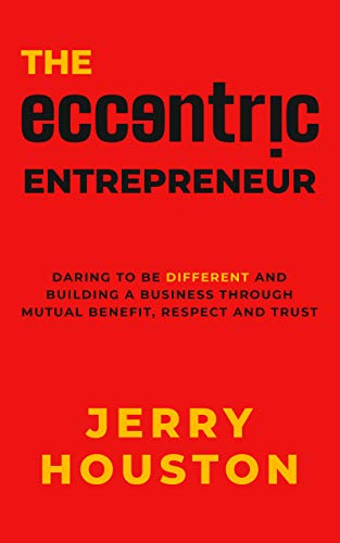 The Eccentric Entrepreneur: Daring to be Different and Building a Business through Mutual Benefit, Respect, and Trust