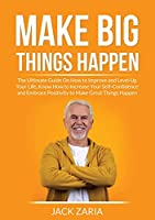 Make Big Things Happen: The Ultimate Guide On How to Improve and Level Up Your Life, Know How to Increase Your Self-Confidence and Embrace Positivity to Make Great Things Happen