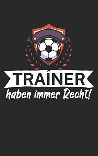 Trainer haben immer Recht: Notizbuch für Fußball Trainer und Coaches mit Spruch. Perfektes Geschenk. Liniert mit Seitenzahlen. 120 Seiten.