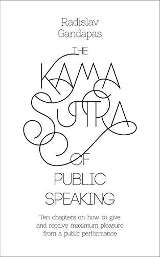 The Kama Sutra of Public Speaking: 10 chapters on how to give and receive maximum pleasure from a public performance (English Edition)