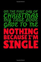 """On the First Day of Christmas My True Love Gave to Me Nothing Because I'm Single: Journal / Notebook / Diary Gift - 6""""x9"""" - 120 pages - White Lined Paper - Matte Cover"""