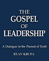 The Gospel of Leadership: A Dialogue in the Pursuit of Truth