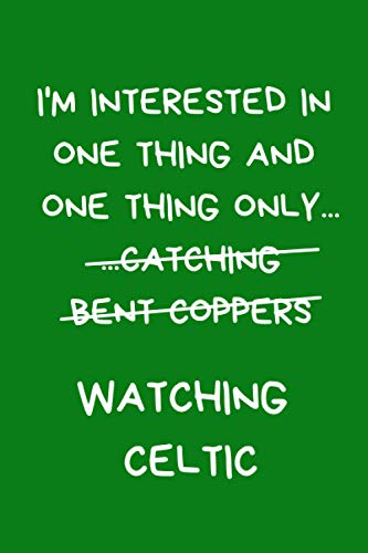 I'm Interested In One Thing And One Thing Only Catching Bent Coppers Watching Celtic: Lined A5 Notebook Green, Funny Football Banter Present for A ... & Colleague, Alternative to a Greeting Card