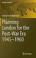 Planning London for the Post-War Era 1945-1960 (Springer Geography)