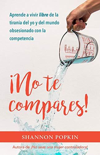 No te compares!: Aprende a Vivir Libre De La Tiranía Del Yo Y Del Mundo Obsesionado Con La Competencia
