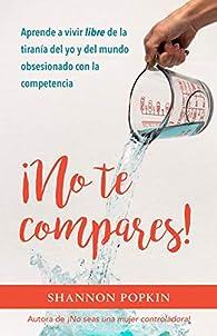 No te compares!: Aprende a Vivir Libre De La Tiranía Del Yo Y Del Mundo Obsesionado Con La Competencia par Shannon Popkin