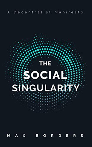 The Social Singularity: How decentralization will allow us to transcend politics, create global prosperity, and avoid the robot apocalypse (English Edition)