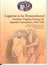 Legacies to be Remembered: Southern Tagalog During the Spanish Colonialism, 1565- 1898 (Papers Presented During The 2007 Philippine-Spanish Friendship Day)