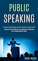 Public Speaking: Bring Your Social Skills and Self Esteem to the Next Level (Improve Self Confidence and Empathy by Mastering Your Communication Skills)