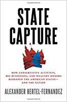 State Capture: How Conservative Activists, Big Businesses, and Wealthy Donors Reshaped the American States - and the Nation