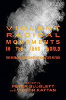 Violent Radical Movements in the Arab World: The Ideology and Politics of Non-State Actors (Library of Modern Middle East Studies)