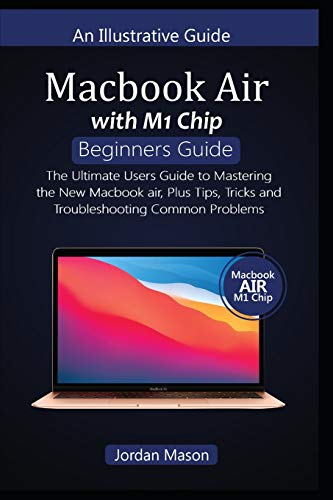 MacBook AIR with M1 CHIP BEGINNERS GUIDE: The Ultimate Users Guide to Mastering the New MacBook Air, Plus Tips, Tricks, and Troubleshooting Common Problems