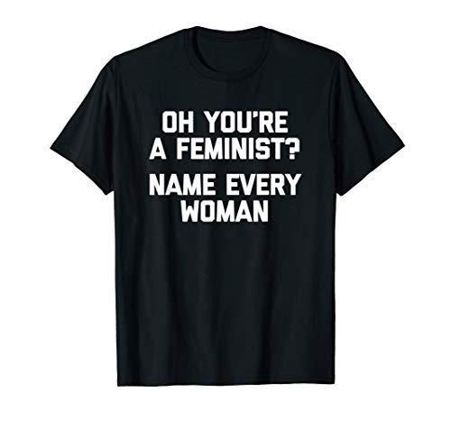 Oh, du bist eine Feministin? Nennen Sie jede Frau - lustige T-Shirt