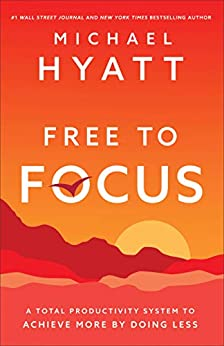 Free to Focus: A Total Productivity System to Achieve More by Doing Less by [Michael Hyatt]