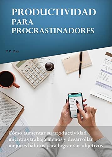Productividad para procrastinadores: Cómo aumentar su productividad mientras trabaja menos y desarrollar mejores hábitos para lograr sus objetivos
