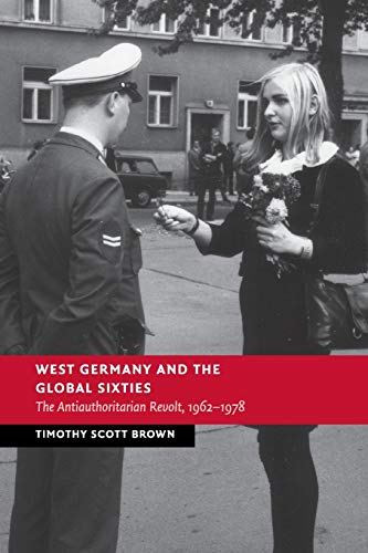 West Germany and the Global Sixties: The Anti-Authoritarian Revolt, 1962–1978 (New Studies in European History)