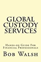 Global Custody Services: Hands-on Guide for Financial Professionals