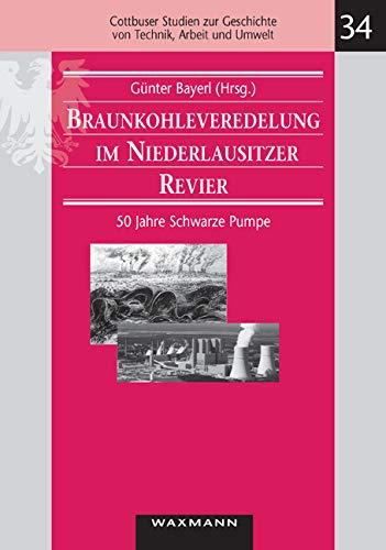 Braunkohleveredelung im Niederlausitzer Revier. 50 Jahre Schwarze Pumpe (Cottbuser Studien zur Geschichte von Technik, Arbeit und Umwelt)