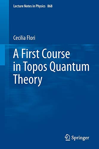 A First Course in Topos Quantum Theory (Lecture Notes in Physics, Band 868)
