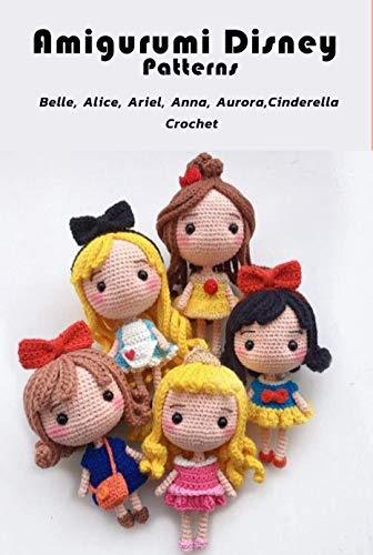 Amigurumi Disney Pattern: Belle,Alice,Ariel,Anna,Aurora,Cinderella Crochet: So Lovely Crochet Pattern Instruction Book (English...