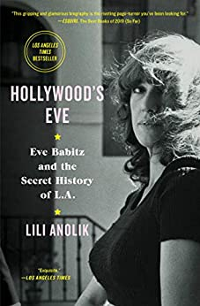 Hollywood's Eve: Eve Babitz and the Secret History of L.A. by [Lili Anolik]