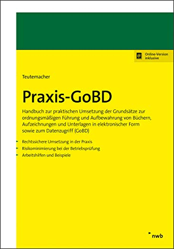 Praxis-GoBD: Handbuch zur praktischen Umsetzung der Grundsätze zur ordnungsmäßigen Führung und Aufbewahrung von Büchern, Aufzeichnungen und Unterlagen ... Form sowie zum Datenzugriff (GoBD).
