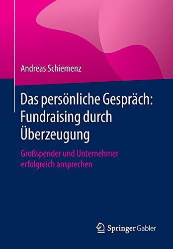Das persönliche Gespräch: Fundraising durch Überzeugung: Großspender und Unternehmer erfolgreich ansprechen