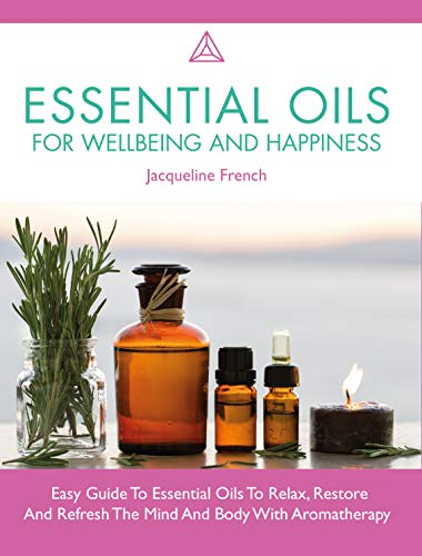 Essential Oils For Wellbeing And Happiness: Easy Guide To Essential Oils To Relax, Restore And Refresh The Mind And Body With Aromatherapy (English Edition)
