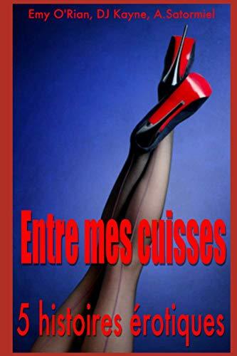 Entre mes cuisses: Compilation de 5 histoires érotiques en français, interdit aux moins de 18 ans