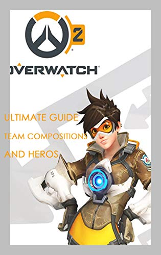 Overwatch : Ultimate Guide, Team Compositions and Heros: Gift Ideas for Holiday (English Edition)