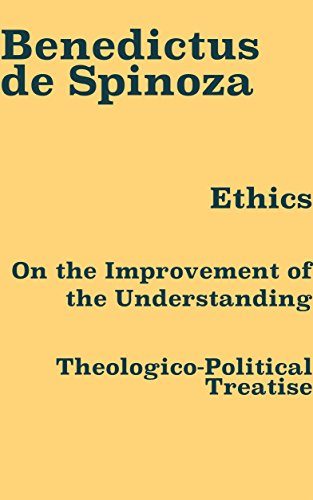Benedictus de Spinoza: Ethics, On the Improvement of the Understanding, & Theologico-Political Treatise (English Edition)