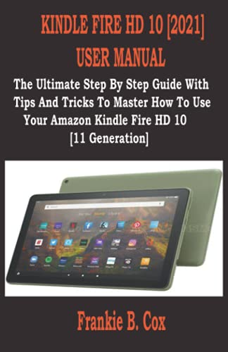 KINDLE FIRE HD 10 [2021] USER MANUAL: The Ultimate Step By Step Guide With Tips And Tricks To Master How To Use Your Amazon Kindle Fire HD 10 [11 Generation]
