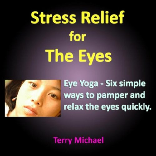 Stress Relief for the Eyes. Eye Yoga: Six Simple Ways to Pamper and Relax the Eyes Quickly.