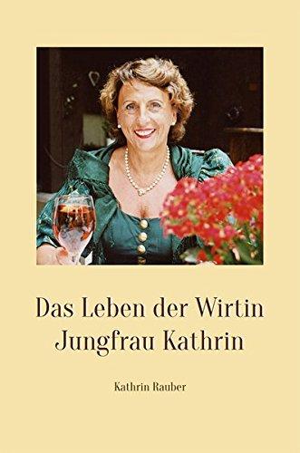 Das Leben der Wirtin Jungfrau Kathrin: Weisheiten über das Leben, Ratschläge für die Dienstleistung, Zitate zum Nachdenken, Rezepte aus meiner Küche