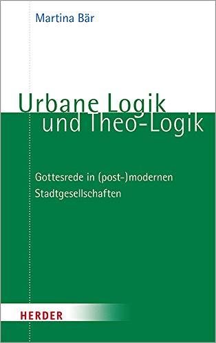 Urbane Logik und Theo-Logik: Gottesrede in (post-)modernen Stadtgesellschaften