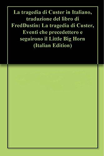 La tragedia di Custer in Italiano, traduzione del libro di Fred Dustin: La tragedia di Custer, Eventi che precedettero e seguirono il Little Big Horn (Italian Edition)