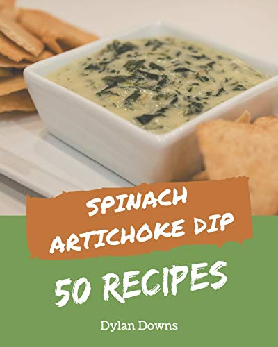 50 Spinach Artichoke Dip Recipes: Spinach Artichoke Dip Cookbook - Where Passion for Cooking Begins