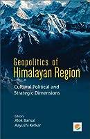 Geopolitics of Himalayan Region: Cultural Political and Strategic Dimensions