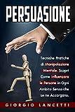 Persuasione: Tecniche e Segreti di Manipolazione Mentale per Convincere e Influenzare le Persone in Ogni Ambito Senza che se ne Accorgano.