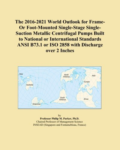 The 2016-2021 World Outlook for Frame-Or Foot-Mounted Single-Stage Single-Suction Metallic Centrifugal Pumps Built to National or International ... or ISO 2858 with Discharge over 2 Inches
